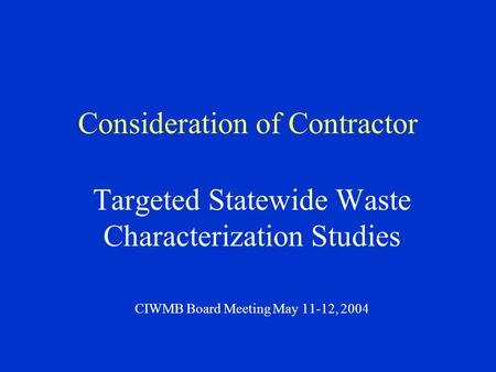 Consideration of Contractor Targeted Statewide Waste Characterization Studies CIWMB Board Meeting May 11-12, 2004.