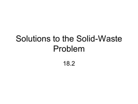 Solutions to the Solid-Waste Problem 18.2. Sustainability A huge stream of material flowing in _____ _____________, from resource base to disposal, is.