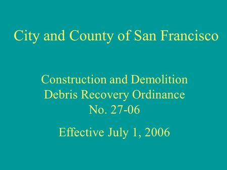 City and County of San Francisco Construction and Demolition Debris Recovery Ordinance No. 27-06 Effective July 1, 2006.