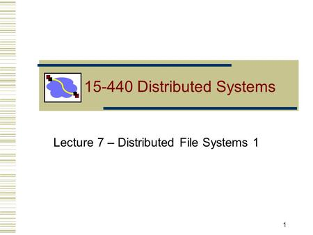 Lecture 7 – Distributed File Systems 1 1 15-440 Distributed Systems.