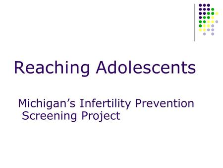 Reaching Adolescents Michigan's Infertility Prevention Screening Project.