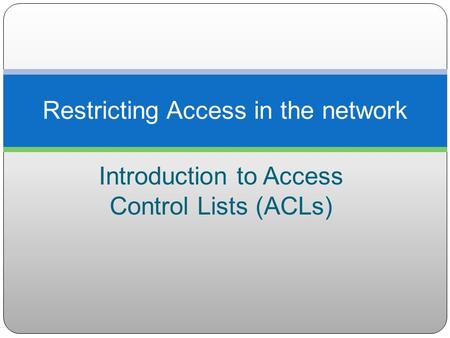 Introduction to Access Control Lists (ACLs) Restricting Access in the network.