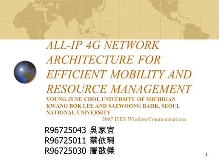 1 ALL-IP 4G NETWORK ARCHITECTURE FOR EFFICIENT MOBILITY AND RESOURCE MANAGEMENT YOUNG-JUNE CHOI, UNIVERSITY OF MICHIGAN KWANG BOK LEE AND SAEWOONG BAHK,
