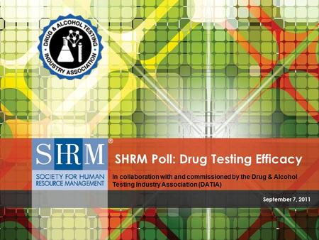 SHRM/DATIA Poll: Drug Testing Efficacy ©SHRM 2011 September 7, 2011 SHRM Poll: Drug Testing Efficacy In collaboration with and commissioned by the Drug.