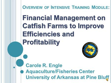 O VERVIEW OF I NTENSIVE T RAINING M ODULE : Financial Management on Catfish Farms to Improve Efficiencies and Profitability Carole R. Engle Aquaculture/Fisheries.