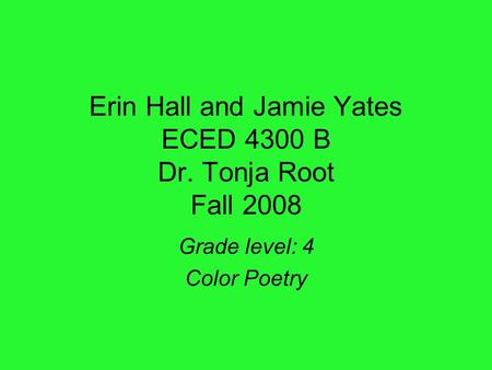 Erin Hall and Jamie Yates ECED 4300 B Dr. Tonja Root Fall 2008 Grade level: 4 Color Poetry.