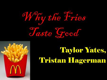 Why the Fries Taste Good Taylor Yates, Tristan Hagerman.