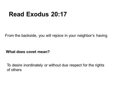 Read Exodus 20:17 From the backside, you will rejoice in your neighbor's having What does covet mean? To desire inordinately or without due respect for.