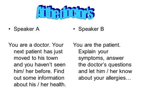 Speaker A You are a doctor. Your next patient has just moved to his town and you haven't seen him/ her before. Find out some information about his / her.