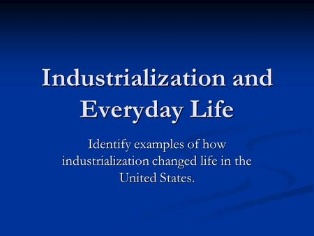 Industrialization and Everyday Life Identify examples of how industrialization changed life in the United States.