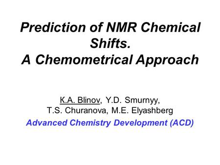 Prediction of NMR Chemical Shifts. A Chemometrical Approach К.А. Blinov, Y.D. Smurnyy, Т.S. Churanova, М.Е. Elyashberg Advanced Chemistry Development (ACD)