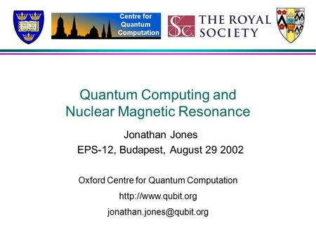 Quantum Computing and Nuclear Magnetic Resonance Jonathan Jones EPS-12, Budapest, August 29 2002 Oxford Centre for Quantum Computation
