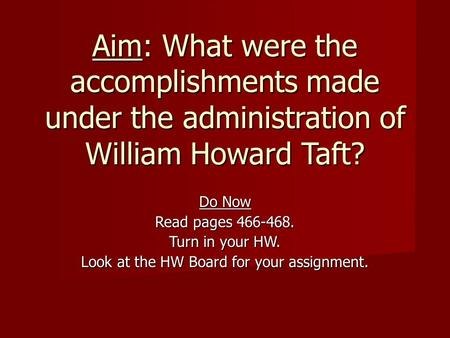Aim: What were the accomplishments made under the administration of William Howard Taft? Do Now Read pages 466-468. Turn in your HW. Look at the HW Board.