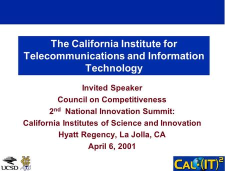 The California Institute for Telecommunications and Information Technology Invited Speaker Council on Competitiveness 2 nd National Innovation Summit: