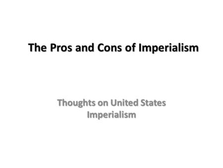 The Pros and Cons of Imperialism Thoughts on United States Imperialism.
