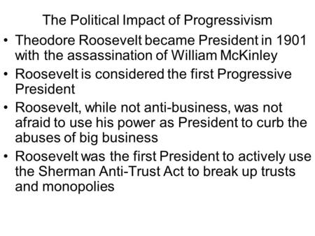 The Political Impact of Progressivism Theodore Roosevelt became President in 1901 with the assassination of William McKinley Roosevelt is considered the.