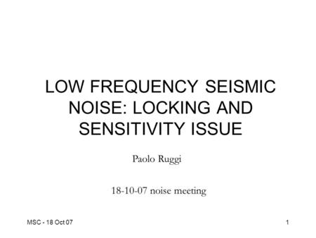 MSC - 18 Oct 071 LOW FREQUENCY SEISMIC NOISE: LOCKING AND SENSITIVITY ISSUE Paolo Ruggi 18-10-07 noise meeting.