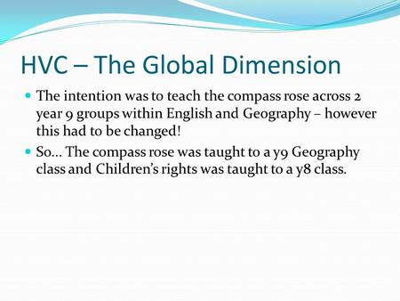 HVC – The Global Dimension The intention was to teach the compass rose across 2 year 9 groups within English and Geography – however this had to be changed!