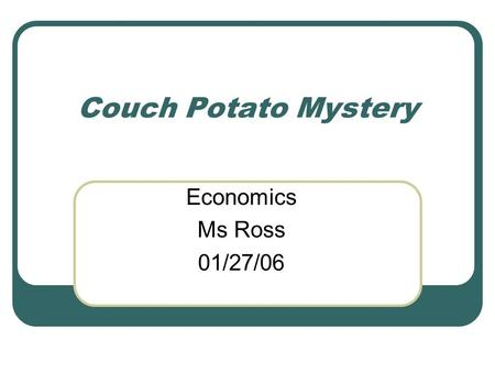 Couch Potato Mystery Economics Ms Ross 01/27/06. True/False Clues Few Americans know that exercising more and eating less can help many people become.