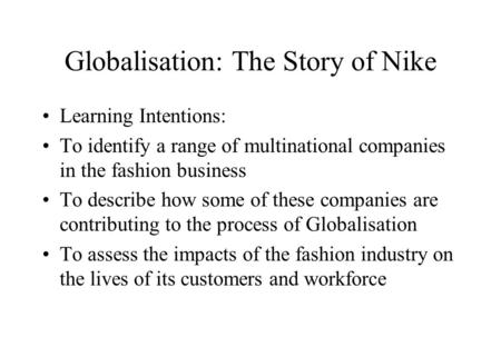Globalisation: The Story of Nike Learning Intentions: To identify a range of multinational companies in the fashion business To describe how some of these.