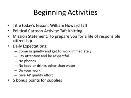 Beginning Activities Title today's lesson: William Howard Taft Political Cartoon Activity: Taft Knitting Mission Statement: To prepare you for a life of.