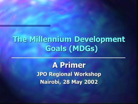 The Millennium Development Goals (MDGs) A Primer JPO Regional Workshop Nairobi, 28 May 2002.