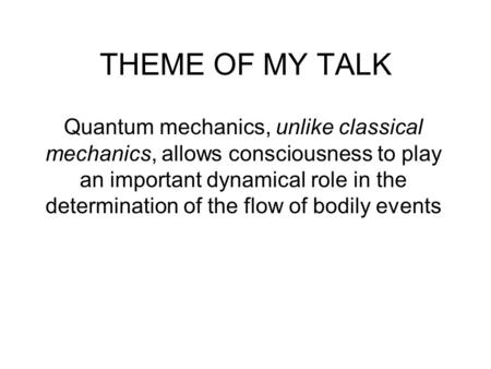THEME OF MY TALK Quantum mechanics, unlike classical mechanics, allows consciousness to play an important dynamical role in the determination of the flow.