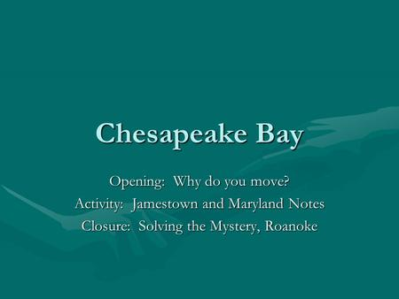 Chesapeake Bay Opening: Why do you move? Activity: Jamestown and Maryland Notes Closure: Solving the Mystery, Roanoke.