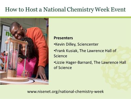 How to Host a National Chemistry Week Event Presenters Kevin Dilley, Sciencenter Frank Kusiak, The Lawrence Hall of Science Lizzie Hager-Barnard, The Lawrence.