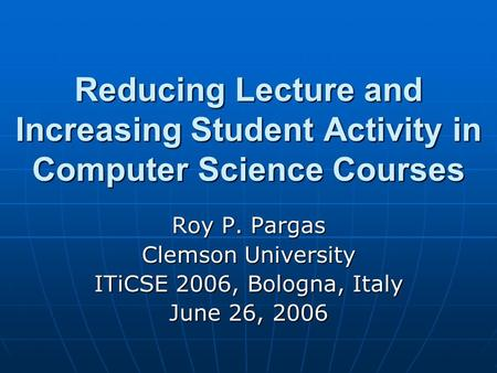 Reducing Lecture and Increasing Student Activity in Computer Science Courses Roy P. Pargas Clemson University ITiCSE 2006, Bologna, Italy June 26, 2006.