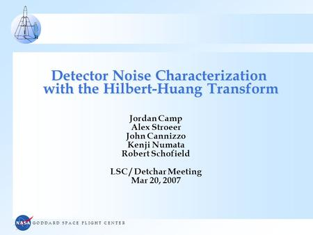 G O D D A R D S P A C E F L I G H T C E N T E R Detector Noise Characterization with the Hilbert-Huang Transform Jordan Camp Alex Stroeer John Cannizzo.