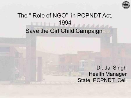 "Dr. Jal Singh Health Manager State PCPNDT Cell The "" Role of NGO"" in PCPNDT Act, 1994 Save the Girl Child Campaign"""