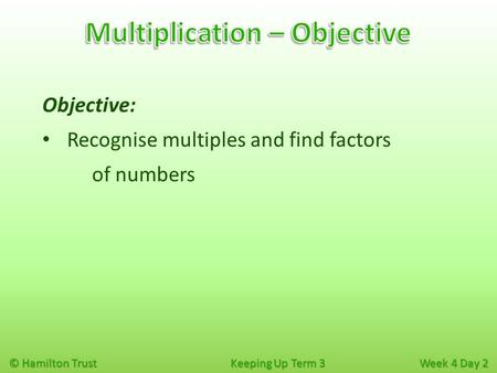 © Hamilton Trust Keeping Up Term 3 Week 4 Day 2 Objective: Recognise multiples and find factors of numbers.