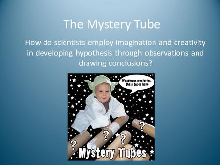 How do scientists employ imagination and creativity in developing hypothesis through observations and drawing conclusions? The Mystery Tube.