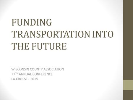 FUNDING TRANSPORTATION INTO THE FUTURE WISCONSIN COUNTY ASSOCIATION 77 TH ANNUAL CONFERENCE LA CROSSE - 2015.