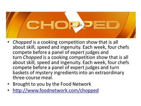 Chopped is a cooking competition show that is all about skill, speed and ingenuity. Each week, four chefs compete before a panel of expert judges and turn.