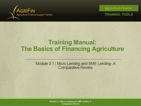 Training Manual: The Basics of Financing Agriculture Module 5.1 | Micro Lending and SME Lending- A Comparative Review.