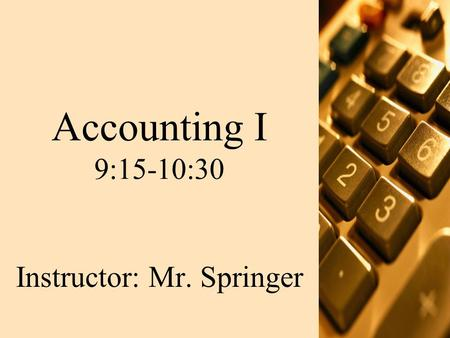 Accounting I 9:15-10:30 Instructor: Mr. Springer.