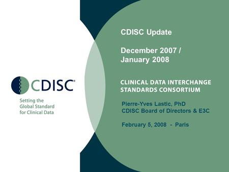 CDISC Update December 2007 / January 2008 Pierre-Yves Lastic, PhD CDISC Board of Directors & E3C February 5, 2008 - Paris.