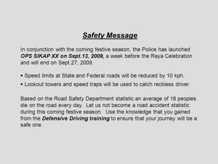 Safety Message In conjunction with the coming festive season, the Police has launched OPS SIKAP XX on Sept.13, 2009, a week before the Raya Celebration.