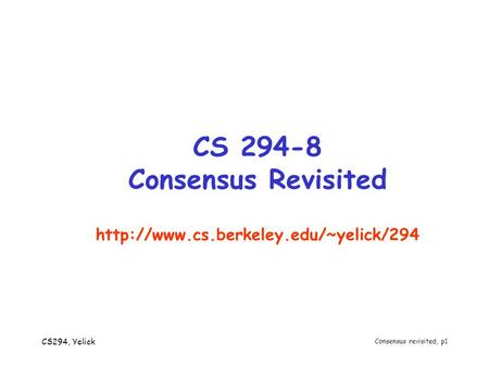 CS294, Yelick Consensus revisited, p1 CS 294-8 Consensus Revisited