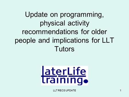 LLT RECS UPDATE1 Update on programming, physical activity recommendations for older people and implications for LLT Tutors.