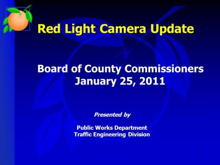 1 Red Light Camera Update Presented by Public Works Department Traffic Engineering Division Board of County Commissioners January 25, 2011.