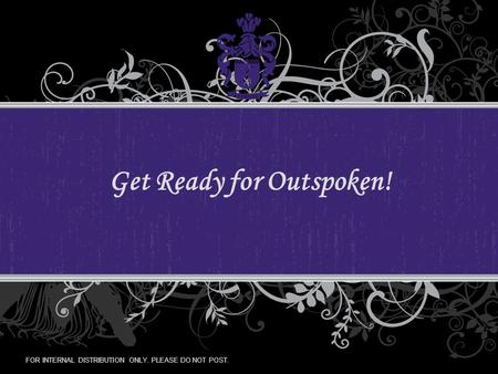 FOR INTERNAL DISTRIBUTION ONLY. PLEASE DO NOT POST. Get Ready for Outspoken!