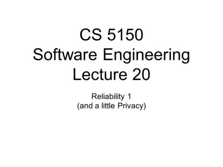 CS 5150 Software Engineering Lecture 20 Reliability 1 (and a little Privacy)