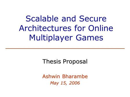 Scalable and Secure Architectures for Online Multiplayer Games Thesis Proposal Ashwin Bharambe May 15, 2006.