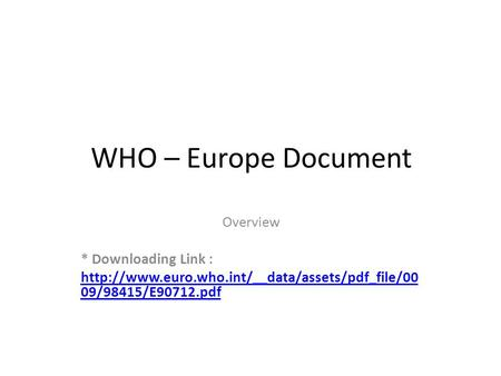 WHO – Europe Document Overview * Downloading Link :  09/98415/E90712.pdf.