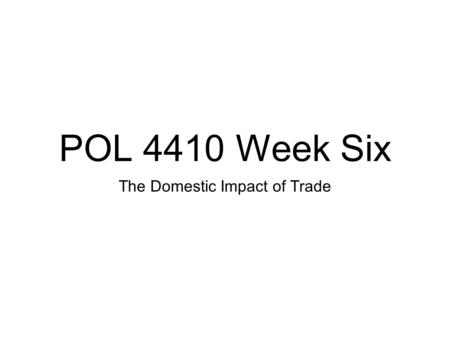 POL 4410 Week Six The Domestic Impact of Trade. Structure 1. Theories of Impact of Trade 2. Impact in the USA 3. Thursday: Readings.