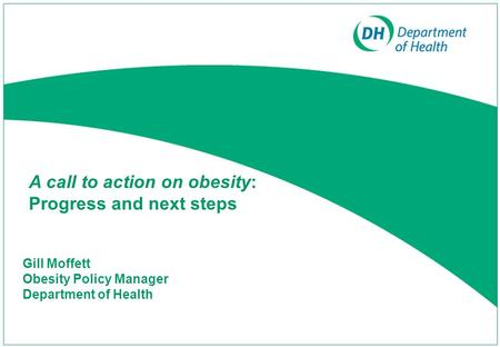 Gill Moffett Obesity Policy Manager Department of Health A call to action on obesity: Progress and next steps.