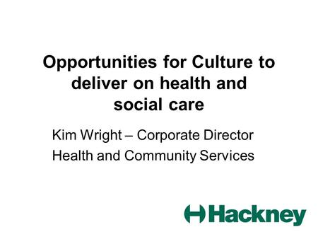 Opportunities for Culture to deliver on health and social care Kim Wright – Corporate Director Health and Community Services.